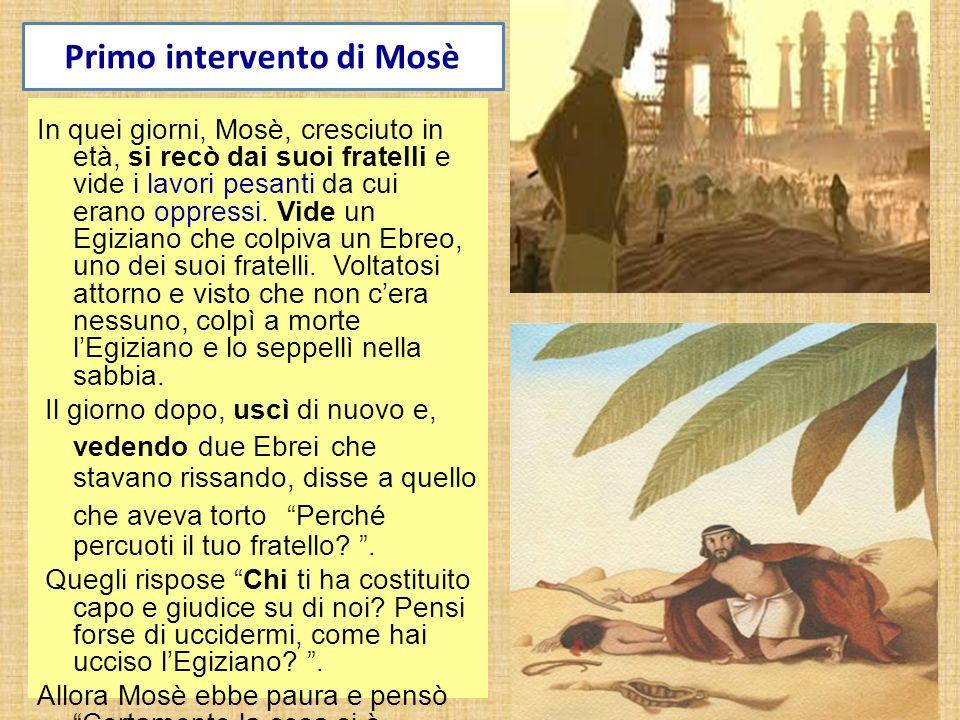 Primo intervento di Mosè In quei giorni, Mosè, cresciuto in età, si recò dai suoi fratelli e vide i lavori pesanti da cui erano oppressi. Vide un Egiz