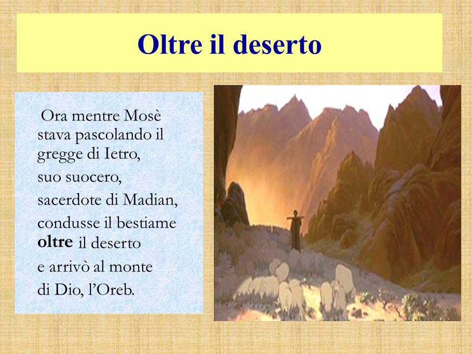 Oltre il deserto Ora mentre Mosè stava pascolando il gregge di Ietro, suo suocero, sacerdote di Madian, condusse il bestiame oltre il deserto e arrivò