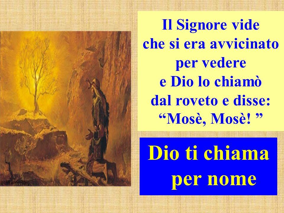 Il Signore vide che si era avvicinato per vedere e Dio lo chiamò dal roveto e disse: Mosè, Mosè! Dio ti chiama per nome