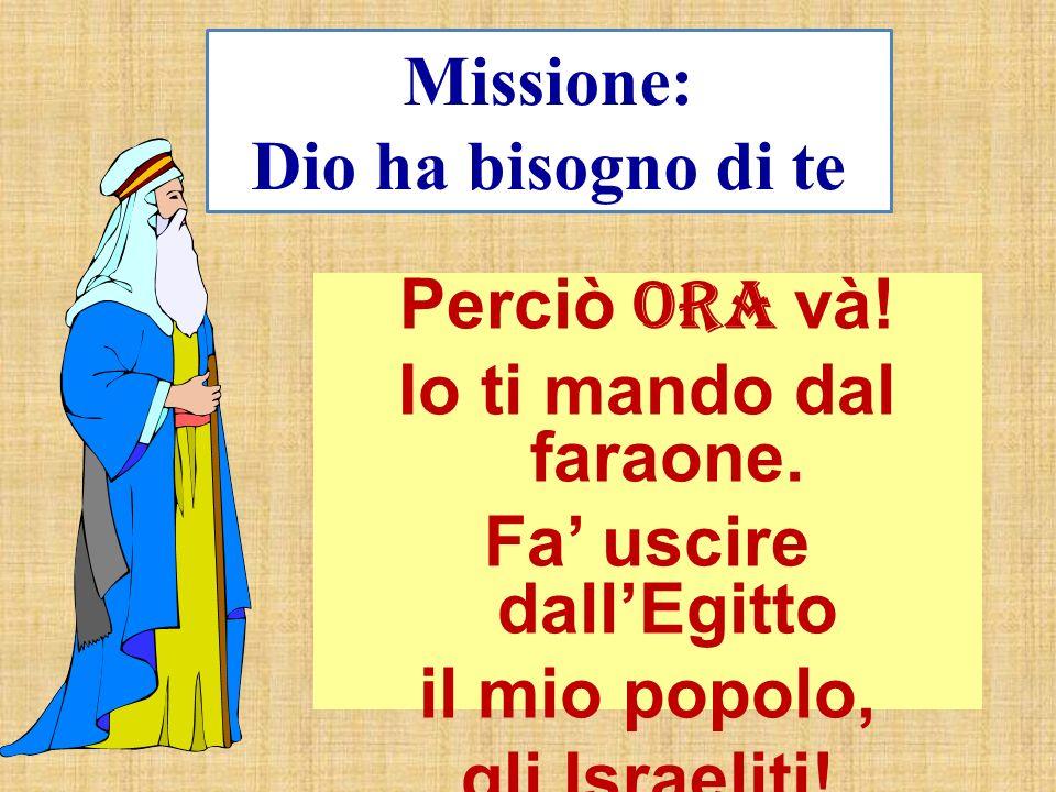 Missione: Dio ha bisogno di te Perciò Ora và! Io ti mando dal faraone. Fa uscire dallEgitto il mio popolo, gli Israeliti!