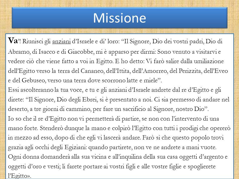 Missione Va ! Riunisci gli anziani dIsraele e di loro: Il Signore, Dio dei vostri padri, Dio di Abramo, di Isacco e di Giacobbe, mi è apparso per dirm