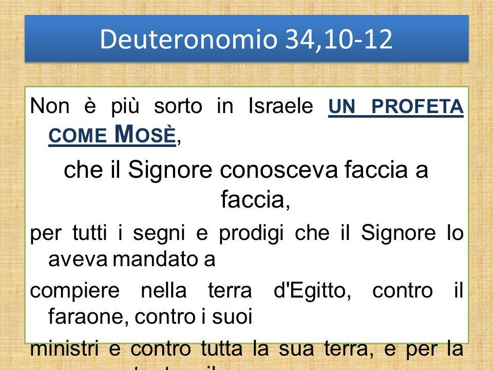 Deuteronomio 34,10-12 Non è più sorto in Israele UN PROFETA COME M OSÈ, che il Signore conosceva faccia a faccia, per tutti i segni e prodigi che il S