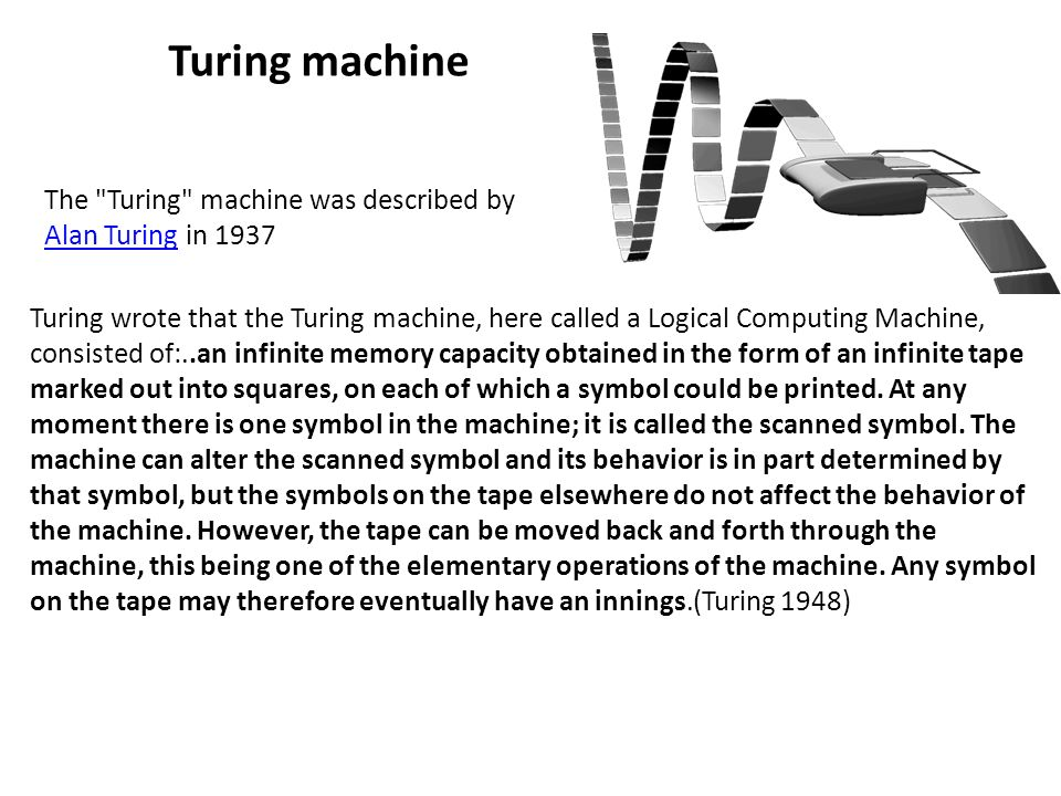 Turing wrote that the Turing machine, here called a Logical Computing Machine, consisted of:..an infinite memory capacity obtained in the form of an infinite tape marked out into squares, on each of which a symbol could be printed.