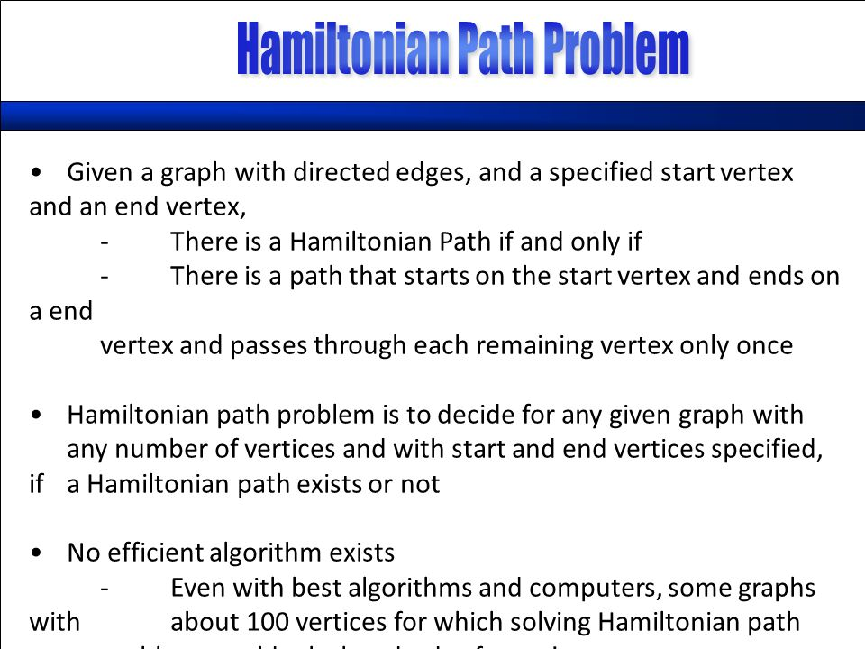 Given a graph with directed edges, and a specified start vertex and an end vertex, -There is a Hamiltonian Path if and only if -There is a path that starts on the start vertex and ends on a end vertex and passes through each remaining vertex only once Hamiltonian path problem is to decide for any given graph with any number of vertices and with start and end vertices specified, if a Hamiltonian path exists or not No efficient algorithm exists -Even with best algorithms and computers, some graphs with about 100 vertices for which solving Hamiltonian path problem would take hundreds of years!
