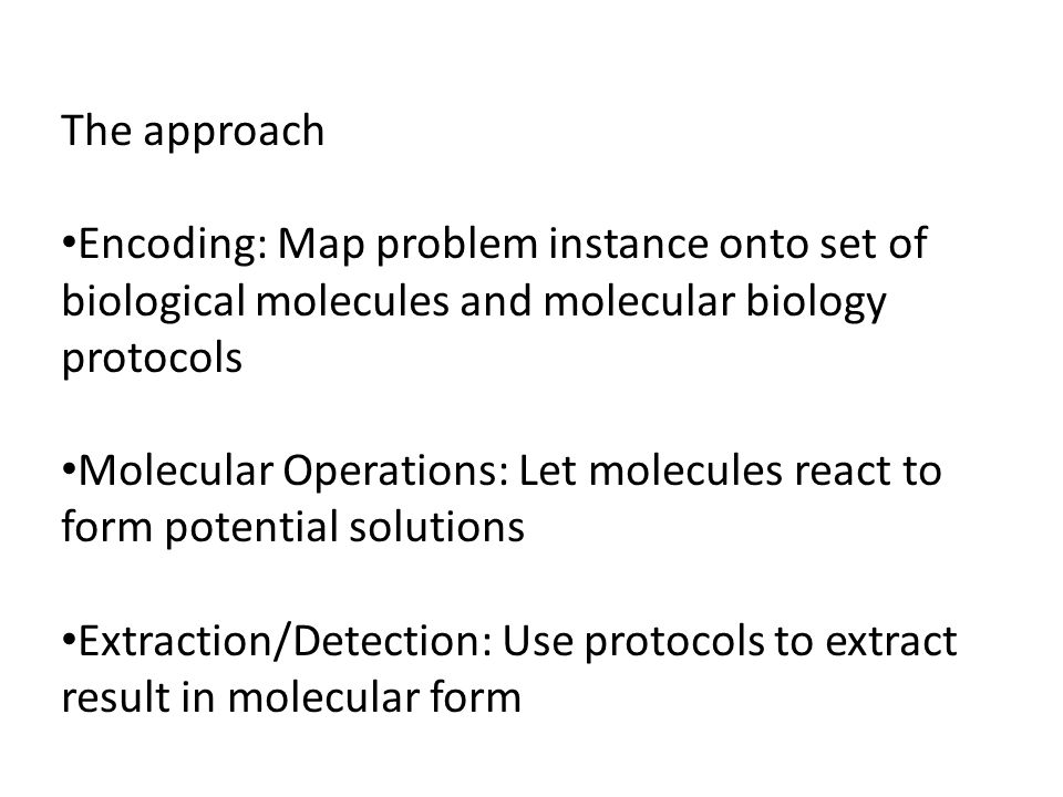 The approach Encoding: Map problem instance onto set of biological molecules and molecular biology protocols Molecular Operations: Let molecules react to form potential solutions Extraction/Detection: Use protocols to extract result in molecular form