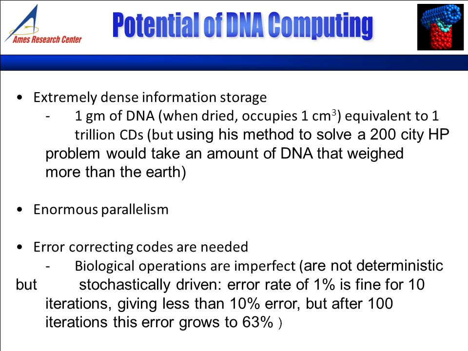 Extremely dense information storage -1 gm of DNA (when dried, occupies 1 cm 3 ) equivalent to 1 trillion CDs (but using his method to solve a 200 city HP problem would take an amount of DNA that weighed more than the earth) Enormous parallelism Error correcting codes are needed -Biological operations are imperfect ( are not deterministic but stochastically driven: error rate of 1% is fine for 10 iterations, giving less than 10% error, but after 100 iterations this error grows to 63% )