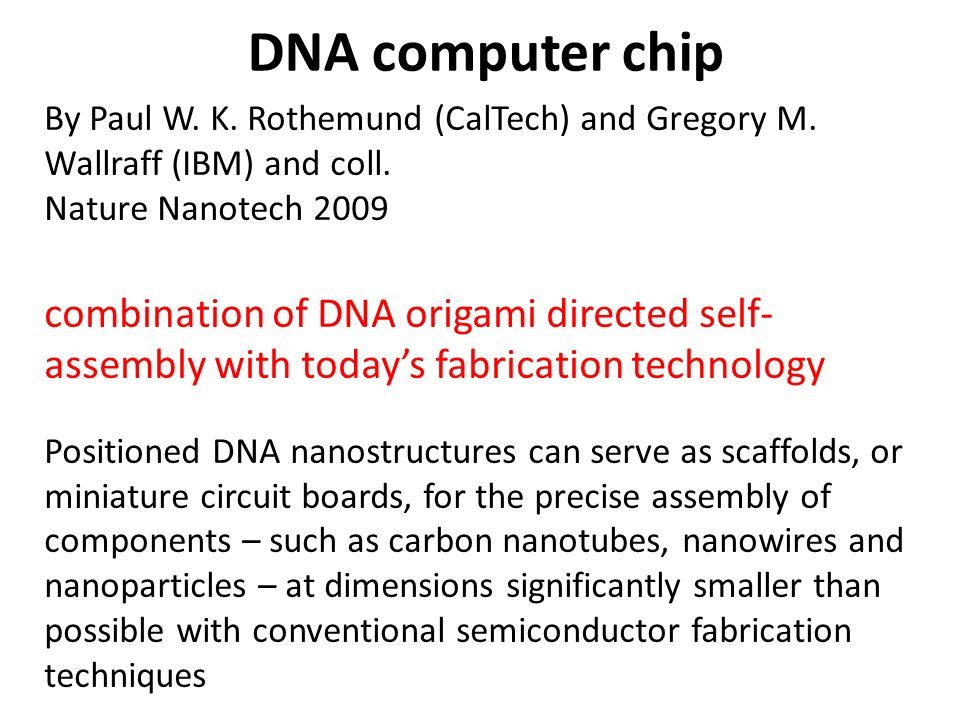 DNA computer chip By Paul W. K. Rothemund (CalTech) and Gregory M. Wallraff (IBM) and coll. Nature Nanotech 2009 combination of DNA origami directed s