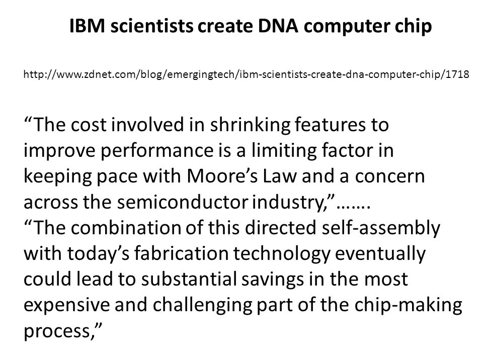 IBM scientists create DNA computer chip http://www.zdnet.com/blog/emergingtech/ibm-scientists-create-dna-computer-chip/1718 The cost involved in shrinking features to improve performance is a limiting factor in keeping pace with Moores Law and a concern across the semiconductor industry,…….