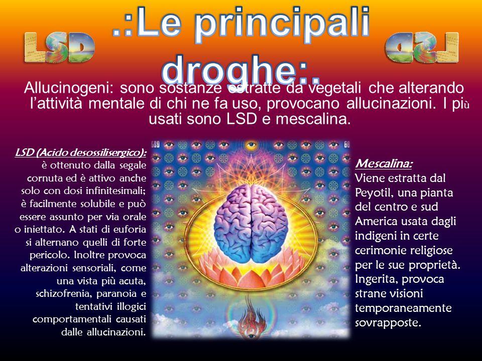 Allucinogeni: sono sostanze estratte da vegetali che alterando lattività mentale di chi ne fa uso, provocano allucinazioni. I pi ù usati sono LSD e me