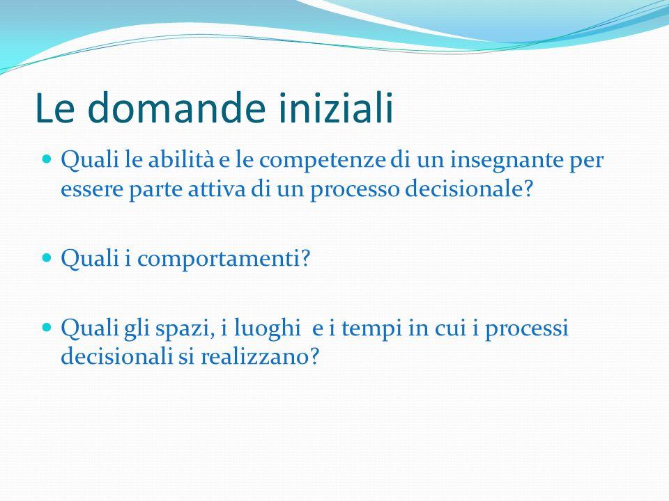 Le domande iniziali Quali le abilità e le competenze di un insegnante per essere parte attiva di un processo decisionale.