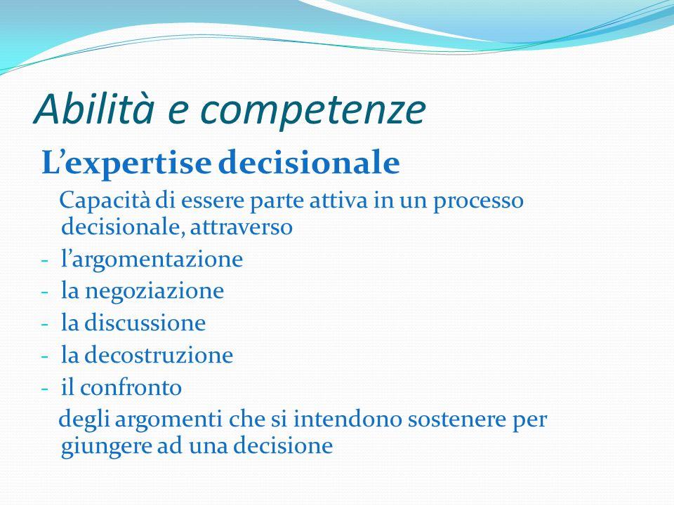 Abilità e competenze Lexpertise decisionale Capacità di essere parte attiva in un processo decisionale, attraverso - largomentazione - la negoziazione - la discussione - la decostruzione - il confronto degli argomenti che si intendono sostenere per giungere ad una decisione
