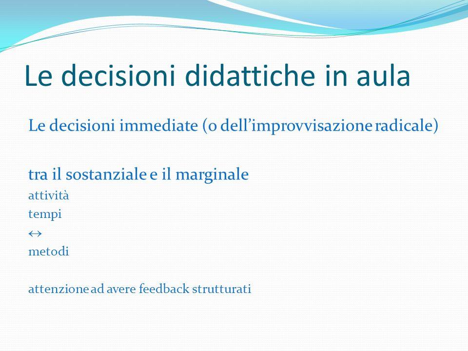 Le decisioni didattiche in aula Le decisioni immediate (o dellimprovvisazione radicale) tra il sostanziale e il marginale attività tempi metodi attenzione ad avere feedback strutturati