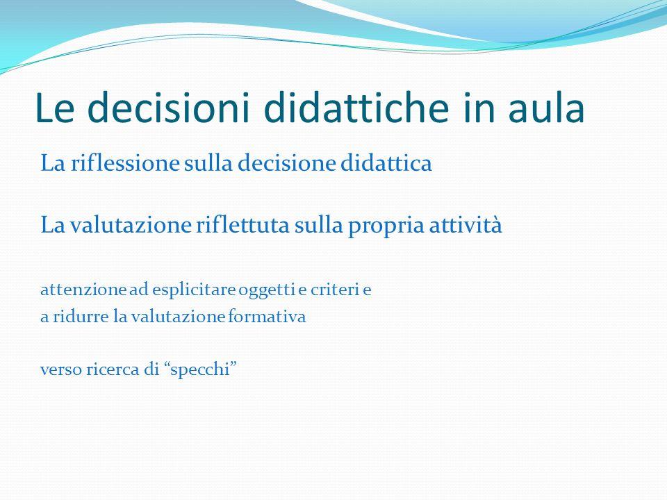 Le decisioni didattiche in aula La riflessione sulla decisione didattica La valutazione riflettuta sulla propria attività attenzione ad esplicitare oggetti e criteri e a ridurre la valutazione formativa verso ricerca di specchi