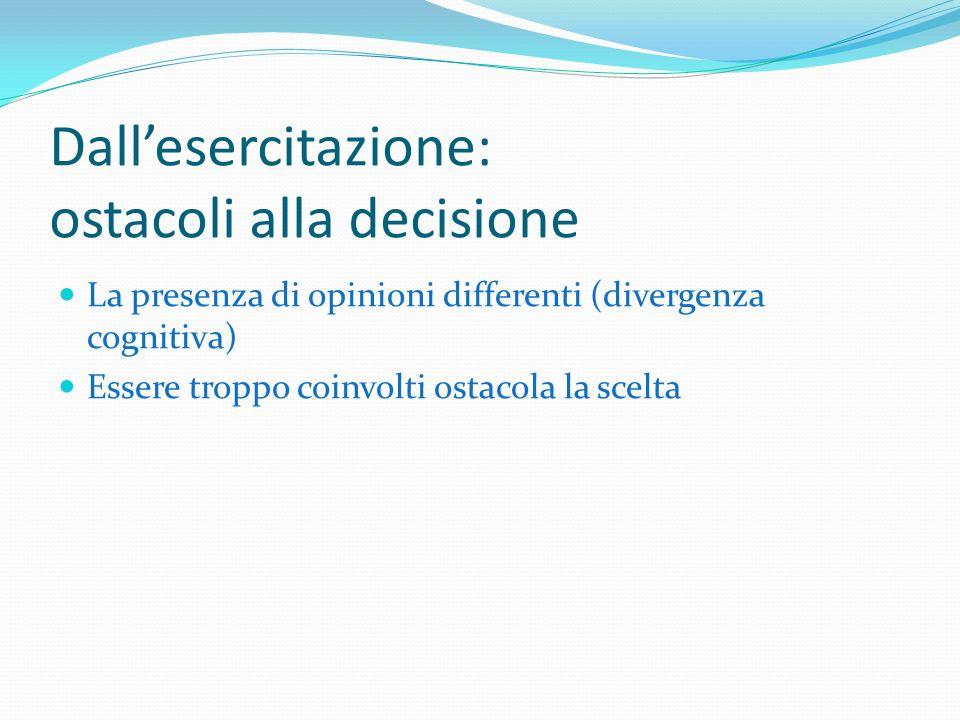 Dallesercitazione: ostacoli alla decisione La presenza di opinioni differenti (divergenza cognitiva) Essere troppo coinvolti ostacola la scelta