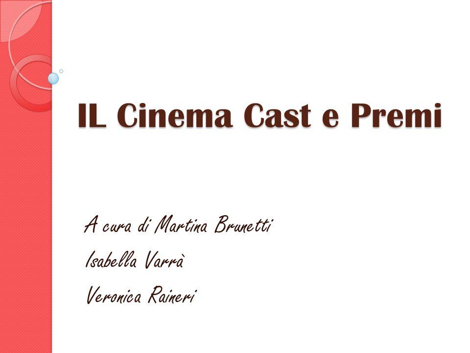 IL Cinema Cast e Premi A cura di Martina Brunetti Isabella Varrà Veronica Raineri