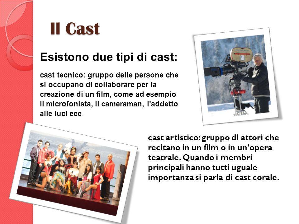 Il Cast Esistono due tipi di cast: cast tecnico: gruppo delle persone che si occupano di collaborare per la creazione di un film, come ad esempio il m