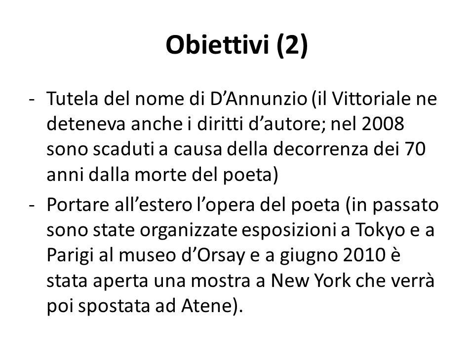 Obiettivi (2) -Tutela del nome di DAnnunzio (il Vittoriale ne deteneva anche i diritti dautore; nel 2008 sono scaduti a causa della decorrenza dei 70 anni dalla morte del poeta) -Portare allestero lopera del poeta (in passato sono state organizzate esposizioni a Tokyo e a Parigi al museo dOrsay e a giugno 2010 è stata aperta una mostra a New York che verrà poi spostata ad Atene).