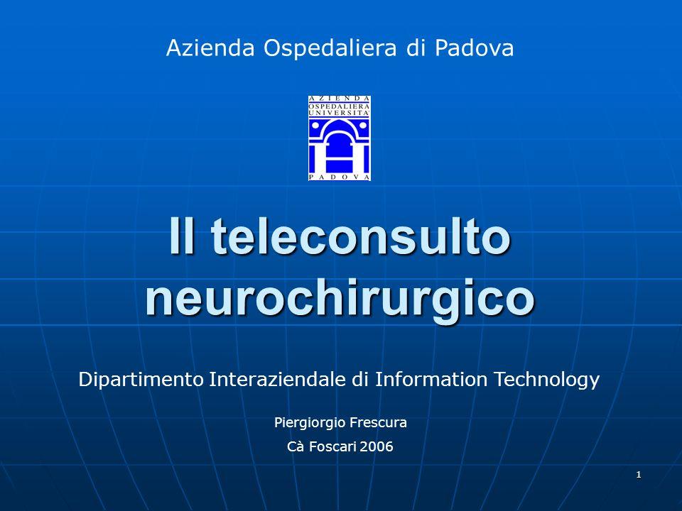 1 Il teleconsulto neurochirurgico Dipartimento Interaziendale di Information Technology Azienda Ospedaliera di Padova Piergiorgio Frescura Cà Foscari