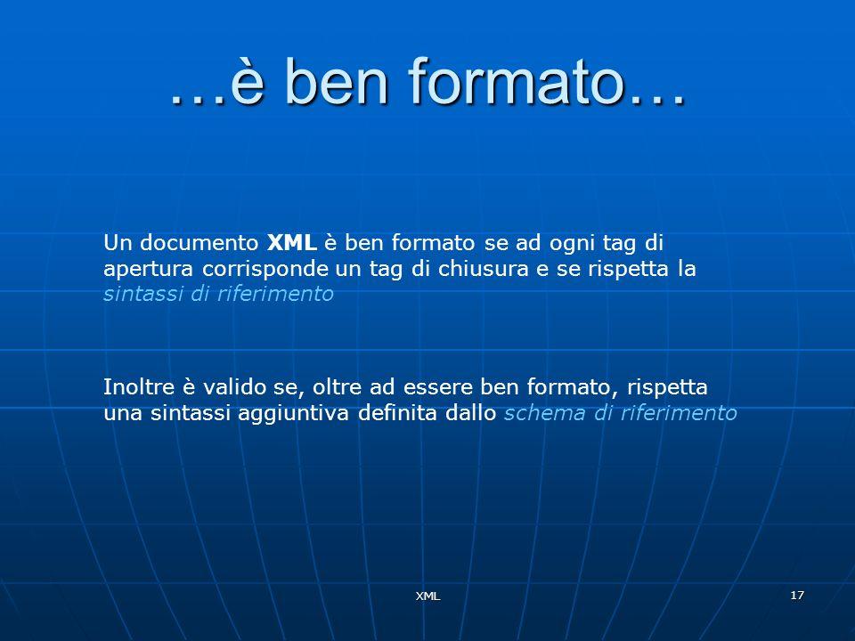 XML 17 …è ben formato… Un documento XML è ben formato se ad ogni tag di apertura corrisponde un tag di chiusura e se rispetta la sintassi di riferimen