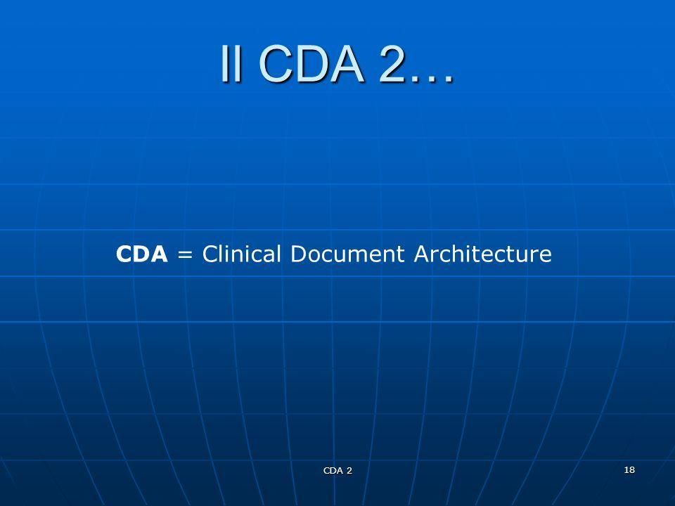 CDA 2 18 Il CDA 2… CDA = Clinical Document Architecture