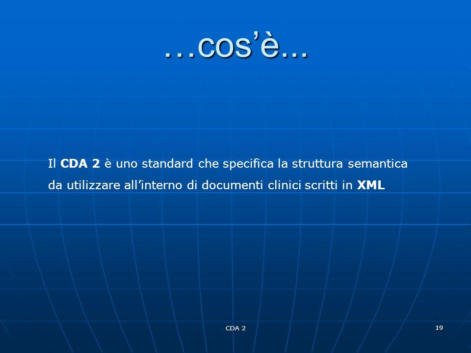 CDA 2 19 …cosè... Il CDA 2 è uno standard che specifica la struttura semantica da utilizzare allinterno di documenti clinici scritti in XML