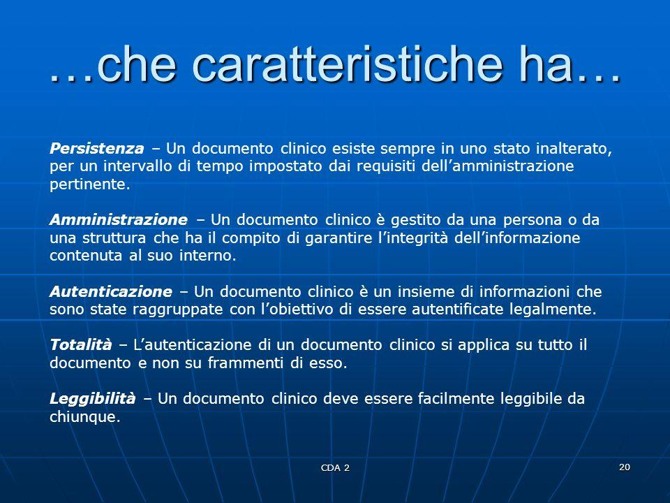 CDA 2 20 …che caratteristiche ha… Persistenza – Un documento clinico esiste sempre in uno stato inalterato, per un intervallo di tempo impostato dai r