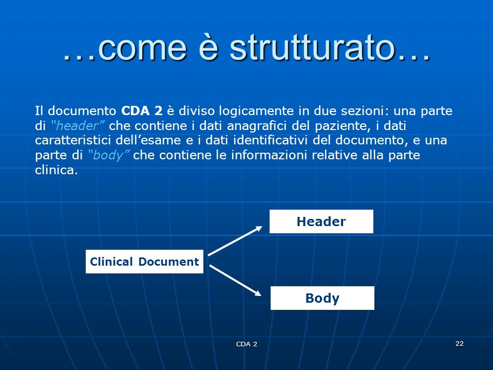 CDA 2 22 …come è strutturato… Clinical Document Header Body Il documento CDA 2 è diviso logicamente in due sezioni: una parte di header che contiene i