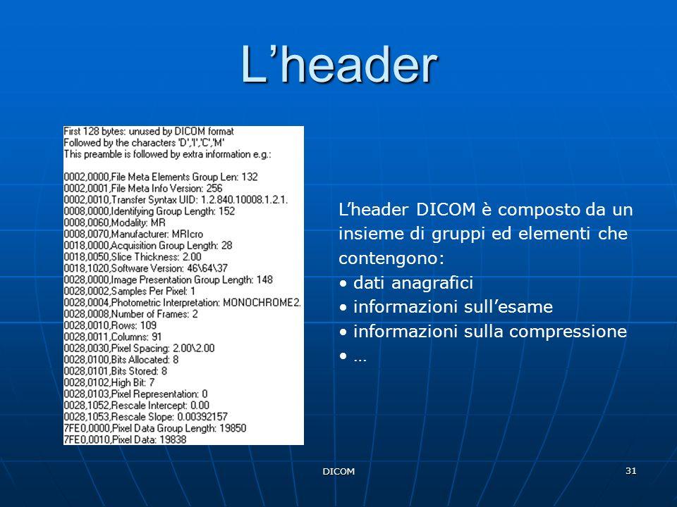 DICOM 31 Lheader Lheader DICOM è composto da un insieme di gruppi ed elementi che contengono: dati anagrafici informazioni sullesame informazioni sull