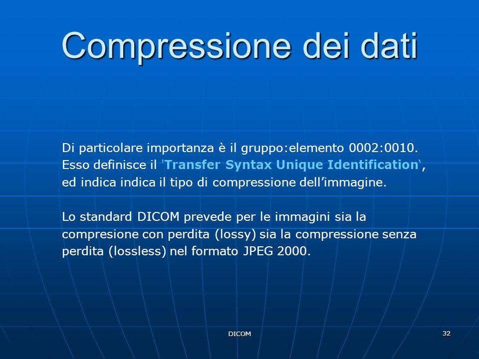 DICOM 32 Compressione dei dati Di particolare importanza è il gruppo:elemento 0002:0010. Esso definisce il 'Transfer Syntax Unique Identification, ed