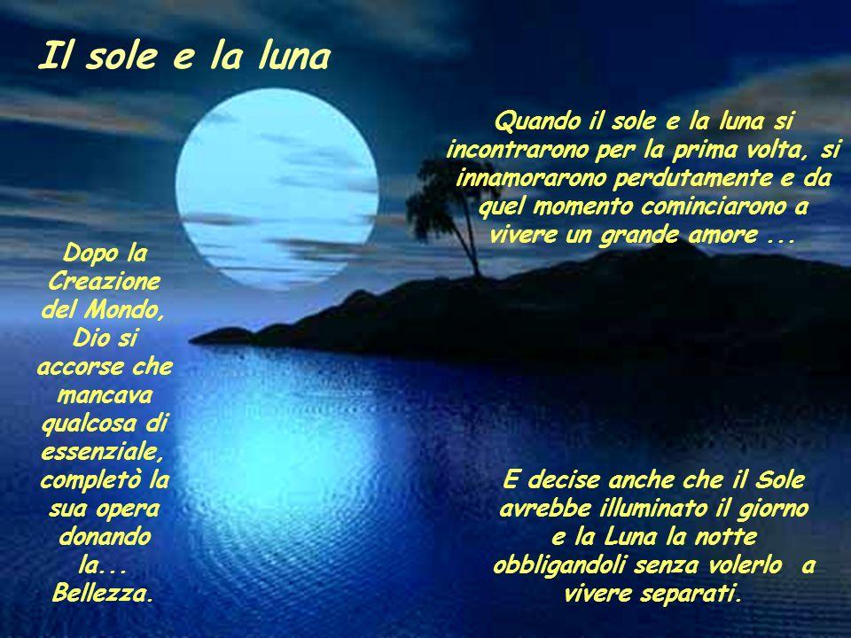 Il sole e la luna Quando il sole e la luna si incontrarono per la prima volta, si innamorarono perdutamente e da quel momento cominciarono a vivere un grande amore...