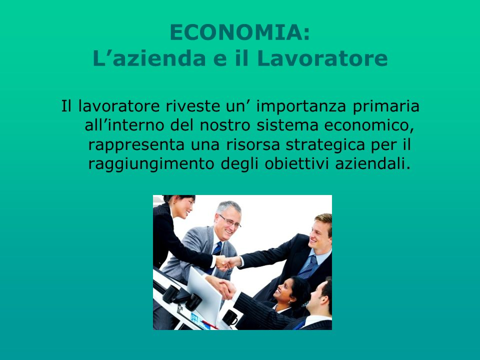 ECONOMIA: Lazienda e il Lavoratore Il lavoratore riveste un importanza primaria allinterno del nostro sistema economico, rappresenta una risorsa strategica per il raggiungimento degli obiettivi aziendali.
