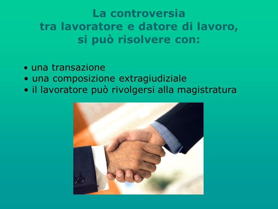 La controversia tra lavoratore e datore di lavoro, si può risolvere con: una transazione una composizione extragiudiziale il lavoratore può rivolgersi alla magistratura