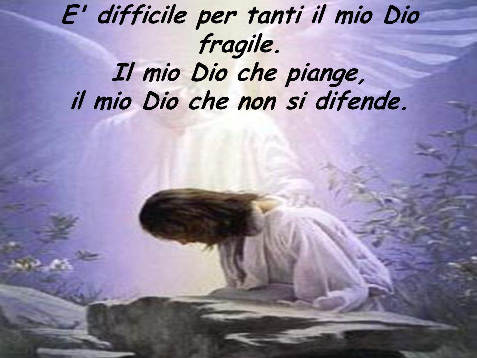 E' difficile per tanti il mio Dio fragile. Il mio Dio che piange, il mio Dio che non si difende.