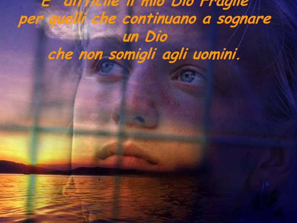 E' difficile il mio Dio Fragile per quelli che continuano a sognare un Dio che non somigli agli uomini.