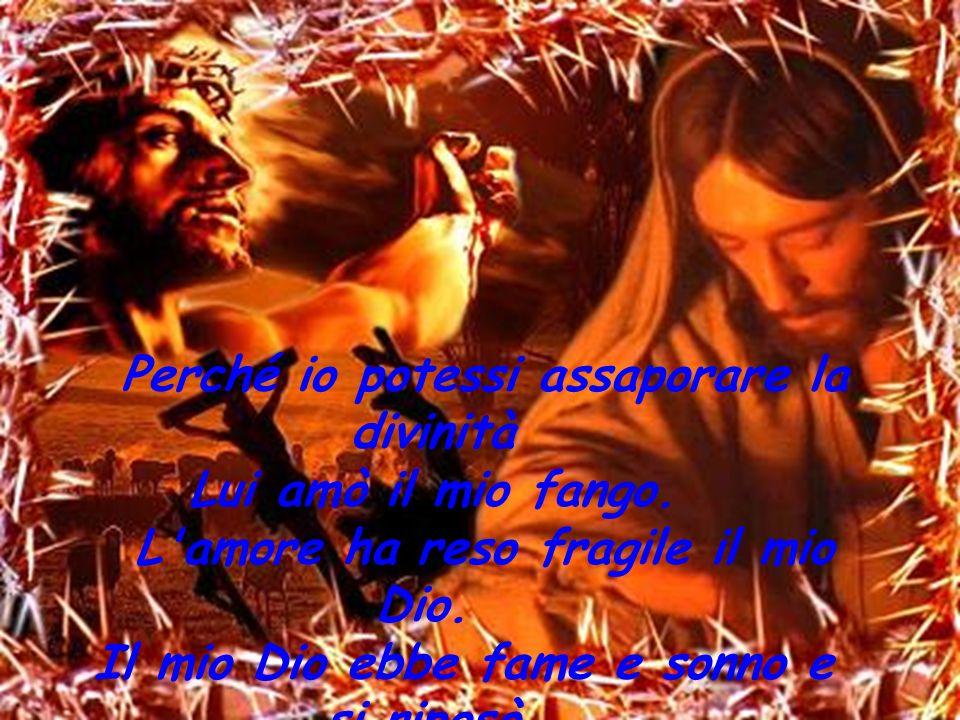 Perché io potessi assaporare la divinità Lui amò il mio fango. L'amore ha reso fragile il mio Dio. Il mio Dio ebbe fame e sonno e si riposò.