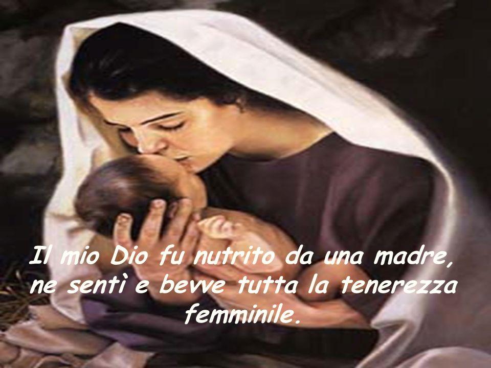 Il mio Dio fu nutrito da una madre, ne sentì e bevve tutta la tenerezza femminile.
