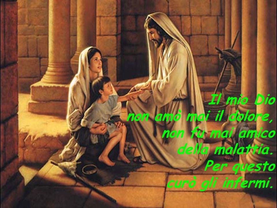 Il mio Dio non amò mai il dolore, non fu mai amico della malattia. Per questo curò gli infermi.