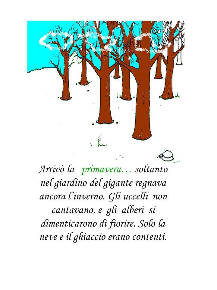 Arrivò la primavera… soltanto nel giardino del gigante regnava ancora linverno. Gli uccelli non cantavano, e gli alberi si dimenticarono di fiorire. S