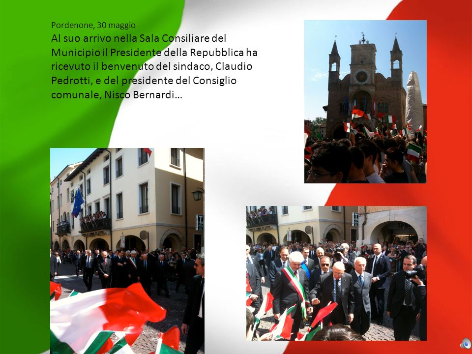Pordenone, 30 maggio Al suo arrivo nella Sala Consiliare del Municipio il Presidente della Repubblica ha ricevuto il benvenuto del sindaco, Claudio Pedrotti, e del presidente del Consiglio comunale, Nisco Bernardi…