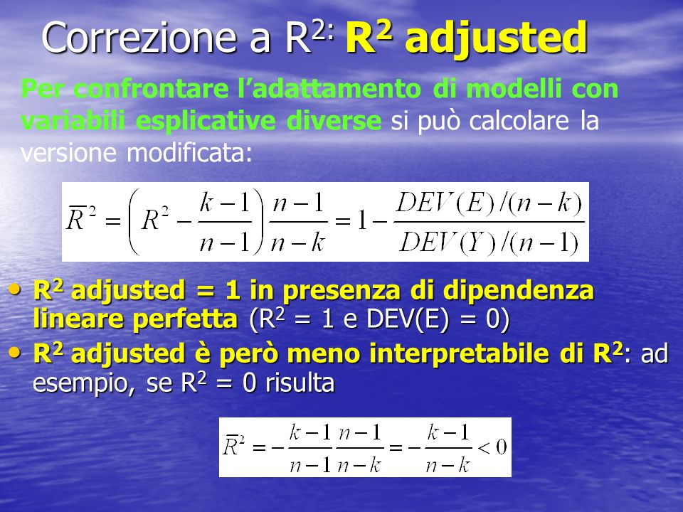 Correzione a R 2: R 2 adjusted R 2 adjusted = 1 in presenza di dipendenza lineare perfetta (R 2 = 1 e DEV(E) = 0) R 2 adjusted = 1 in presenza di dipe