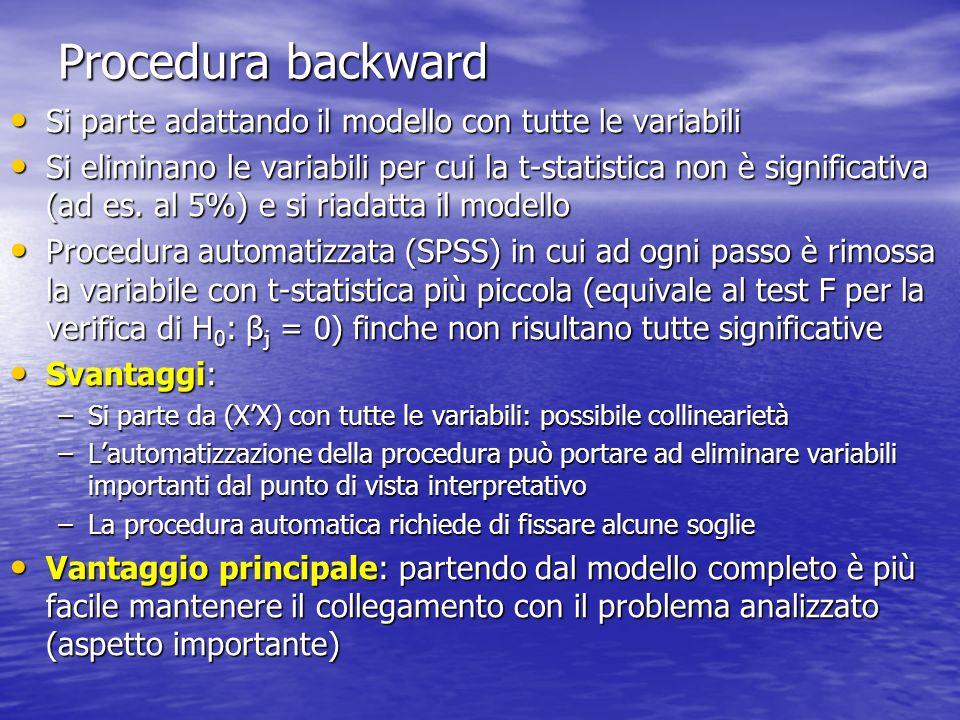 Procedura backward Si parte adattando il modello con tutte le variabili Si parte adattando il modello con tutte le variabili Si eliminano le variabili per cui la t-statistica non è significativa (ad es.