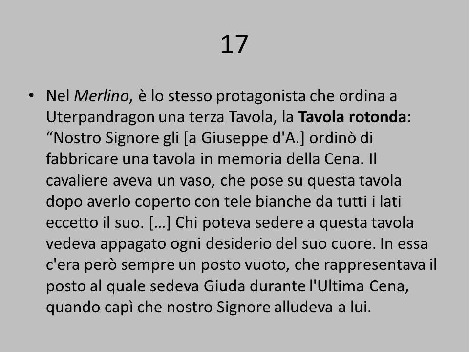 17 Nel Merlino, è lo stesso protagonista che ordina a Uterpandragon una terza Tavola, la Tavola rotonda: Nostro Signore gli [a Giuseppe d A.] ordinò di fabbricare una tavola in memoria della Cena.