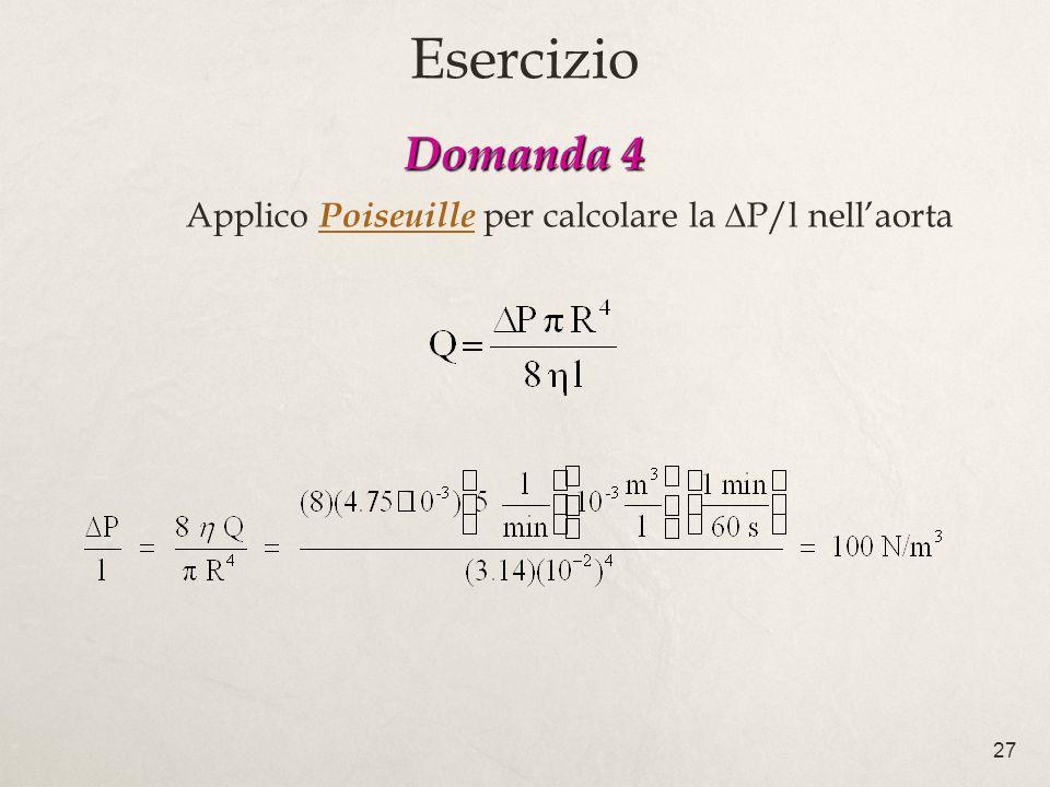 27 Domanda 4 Domanda 4 Applico Poiseuille per calcolare la P/l nellaorta Esercizio