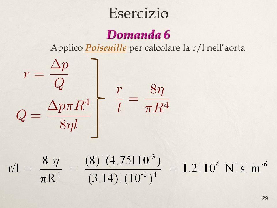 29 Domanda 6 Domanda 6 Applico Poiseuille per calcolare la r/l nellaorta Esercizio