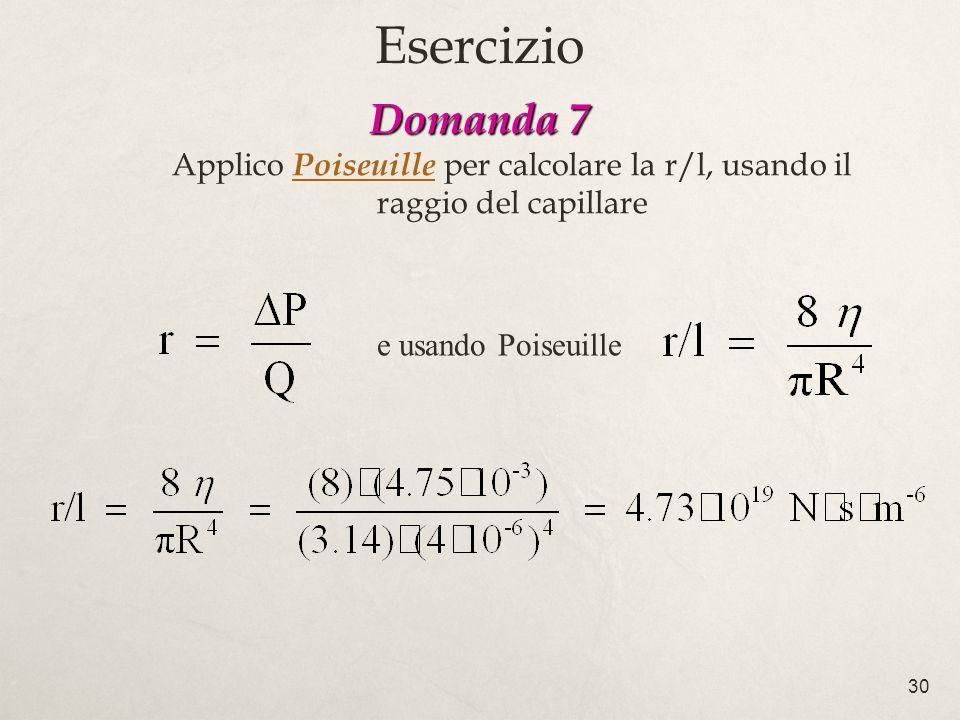 30 e usando Poiseuille Domanda 7 Domanda 7 Applico Poiseuille per calcolare la r/l, usando il raggio del capillare Esercizio