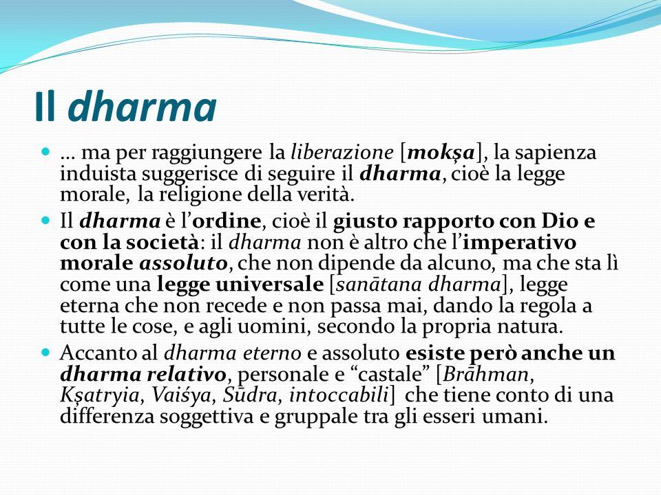 Il dharma … ma per raggiungere la liberazione [mokşa], la sapienza induista suggerisce di seguire il dharma, cioè la legge morale, la religione della