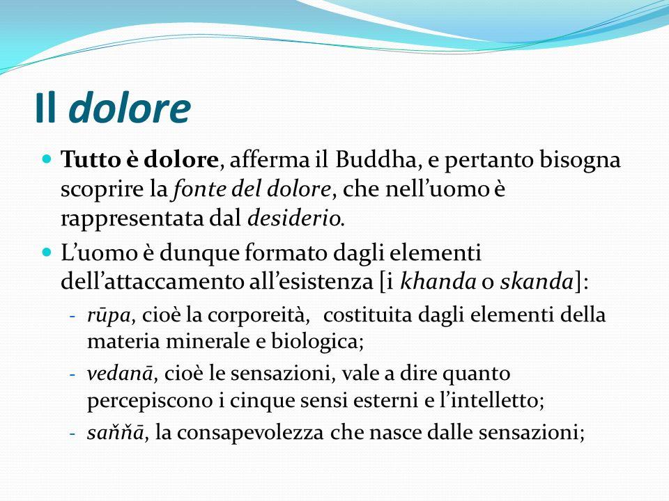 Il dolore Tutto è dolore, afferma il Buddha, e pertanto bisogna scoprire la fonte del dolore, che nelluomo è rappresentata dal desiderio. Luomo è dunq