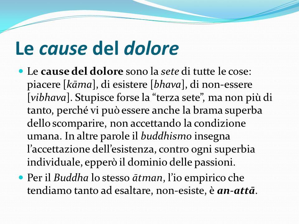 Le cause del dolore Le cause del dolore sono la sete di tutte le cose: piacere [kāma], di esistere [bhava], di non-essere [vibhava]. Stupisce forse la