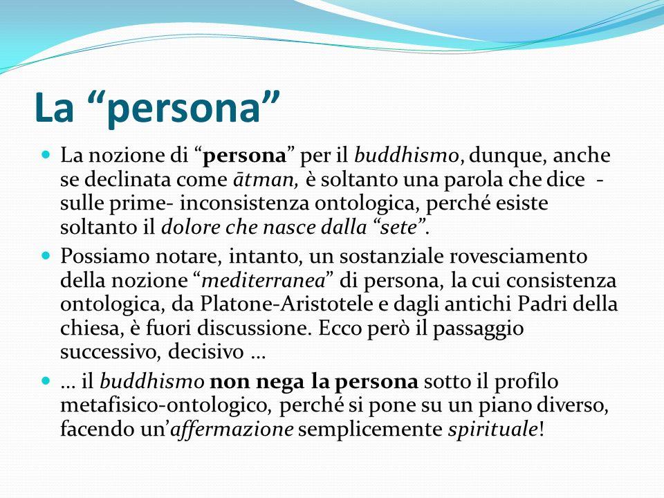 La persona La nozione di persona per il buddhismo, dunque, anche se declinata come ātman, è soltanto una parola che dice - sulle prime- inconsistenza
