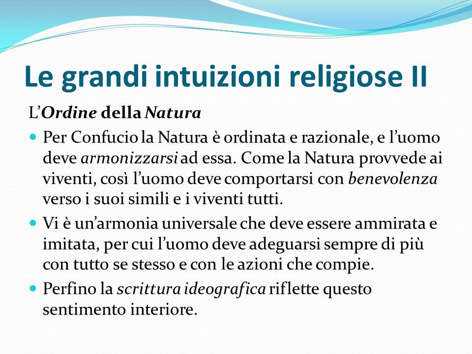 Le grandi intuizioni religiose II LOrdine della Natura Per Confucio la Natura è ordinata e razionale, e luomo deve armonizzarsi ad essa. Come la Natur